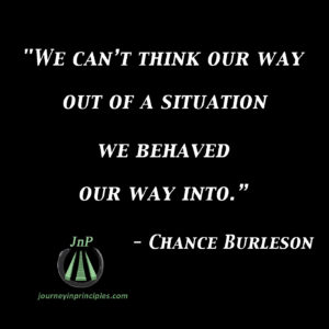 "Quote from Master Chance Burleson. ""We can't think our way out of a situation we behaved our way into."""